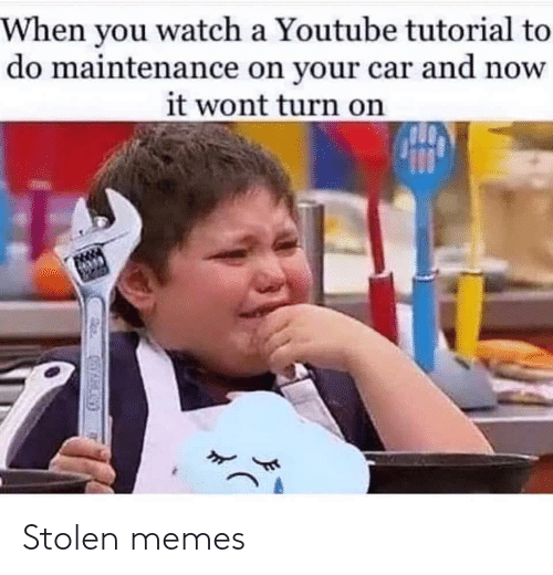 youtube.com: When you watch a Youtube tutorial to  do maintenance on your car and now  it wont turn on Stolen memes