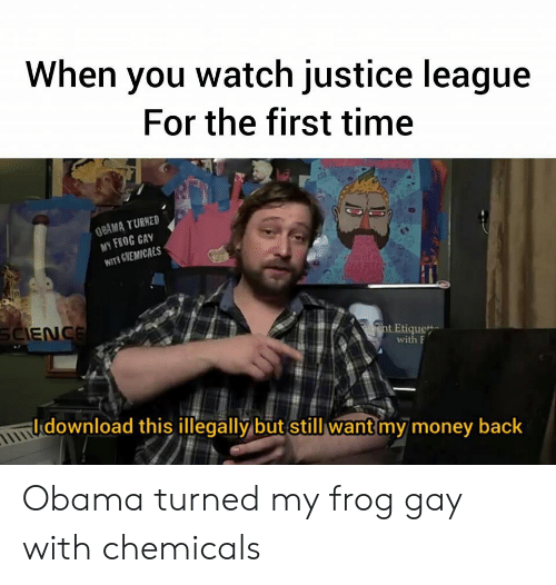 ent: When you watch justice league  For the first time  OBAMA TURHED  MY FEOG CAY  WITH GVEMICALS  SCIENCE  ent Etiquet  with F  download this illegally but still want my money back Obama turned my frog gay with chemicals