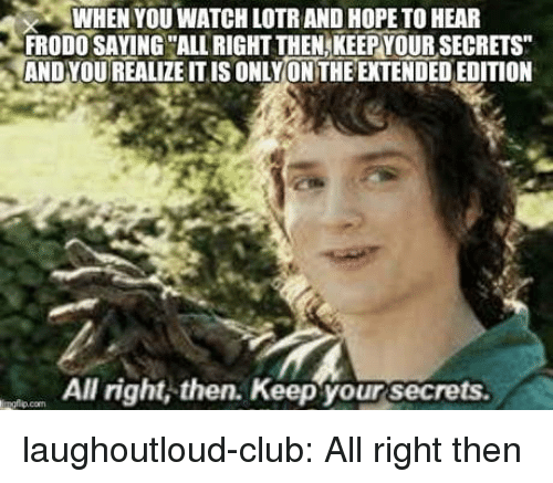 Club, Tumblr, and Blog: WHEN YOU WATCH LOTR AND HOPE TO HEAR  FRODO SAYING ALL RIGHT THEN,KEEPYOUR SECRETS  AND YOUREALIZE ITIS ONLYON THE EXTENDED EDITION  All right, then. Keep your secrets  ingflio.com laughoutloud-club:  All right then