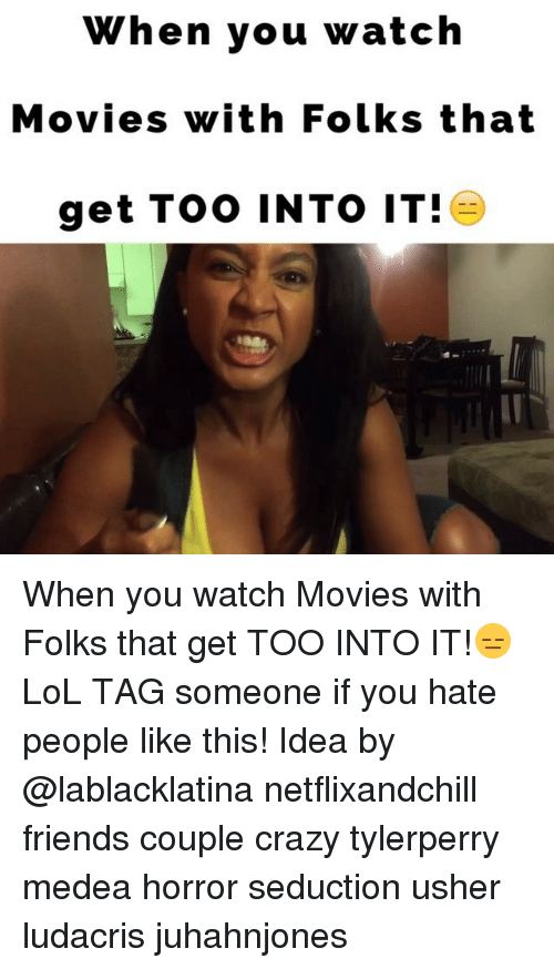 Seductively: When you watch  Movies with Folks that  get Too INTO IT! When you watch Movies with Folks that get TOO INTO IT!😑LoL TAG someone if you hate people like this! Idea by @lablacklatina netflixandchill friends couple crazy tylerperry medea horror seduction usher ludacris juhahnjones