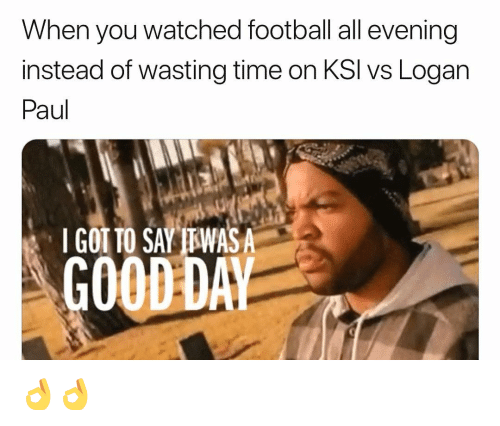 Wasting Time: When you watched football all evening  instead of wasting time on KSI vs Logarn  Paul  I GOT TO SAY TTWASA  GOOD DA 👌👌