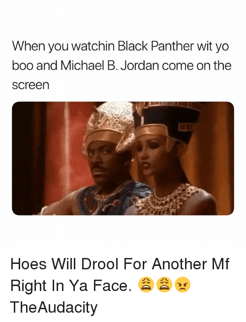 Boo, Hoes, and Michael B. Jordan: When you watchin Black Panther wit yo  boo and Michael B. Jordan come on the  screen Hoes Will Drool For Another Mf Right In Ya Face. 😩😩😠 TheAudacity