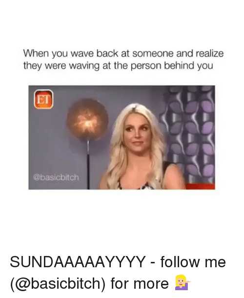Girl Memes, Back, and Wave: When you wave back at someone and realize  they were waving at the person behind you  ET  @basicbitch SUNDAAAAAYYYY - follow me (@basicbitch) for more 💁🏼♀️