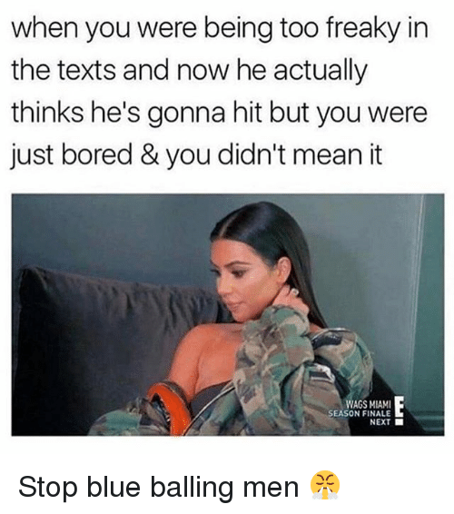 Bored, Funny, and Blue: when you were being too freaky in  the texts and now he actually  thinks he's gonna hit but you were  just bored & you didn't mean it  WAGS MIAMI  SEASON FINALE  NEXT Stop blue balling men 😤