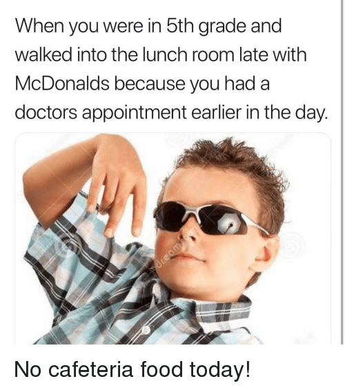 cafeteria: When you were in 5th grade and  walked into the lunch room late with  McDonalds because you hada  doctors appointment earlier in the day. No cafeteria food today!