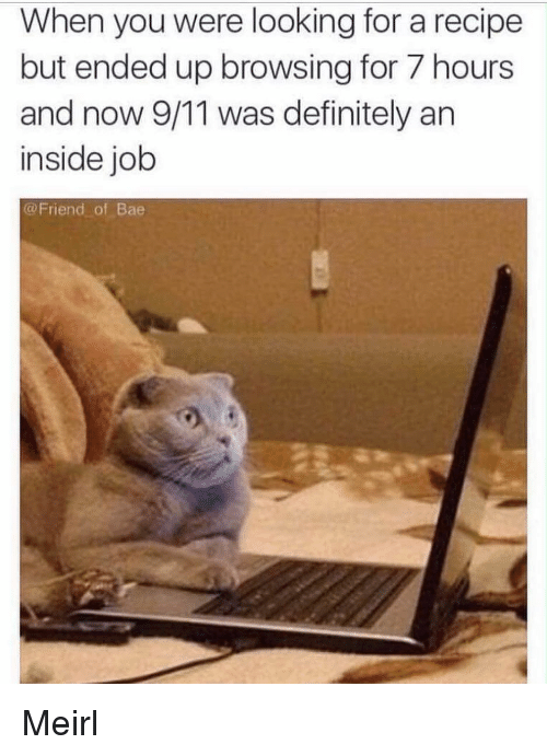 9/11, Bae, and Definitely: When you were looking for a recipe  but ended up browsing for 7 hours  and now 9/11 was definitely arn  inside job  @Friend of Bae Meirl