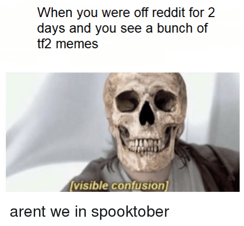 tf2: When you were off reddit for 2  days and you see a bunch of  tf2 memes  visible confusion arent we in spooktober