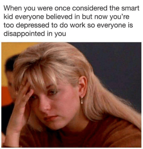 Disappointed, Work, and Once: When you were once considered the smart  kid everyone believed in but now you're  too depressed to do work so everyone is  disappointed in you