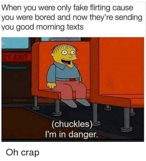 Bored, Fake, and Funny: When you were only fake flirting cause  you were bored and now they're sending  you good morning texts  (chuckles)  I'm in danger. Oh crap