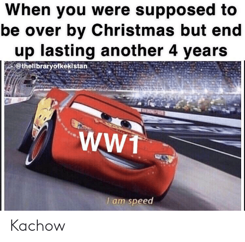 Christmas, History, and Another: When you were supposed to  be over by Christmas but end  up lasting another 4 years  I am speed Kachow