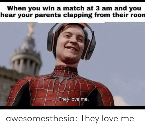 love me: When you win a match at 3 am and you  hear your parents clapping from their roon  They love me. awesomesthesia:  They love me