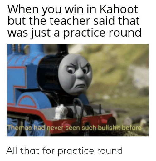 you win: When you win in Kahoot  but the teacher said that  was just a practice round  Thomas had never seen such bullshit before All that for practice round