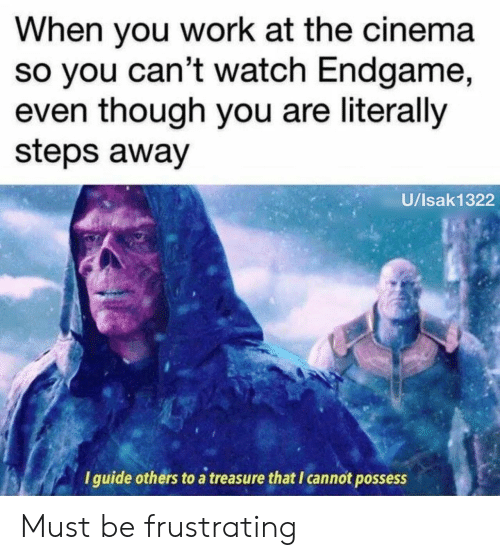 frustrating: When you work at the cinema  so you can't watch Endgame,  even though you are literally  steps away  U/Isak1322  I guide others to a treasure that I cannot possess Must be frustrating