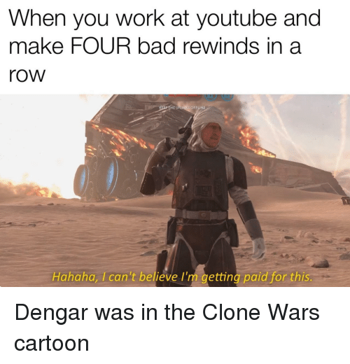 the clone wars: When you work at youtube and  make FOUR bad rewinds in a  row  HE UPLINKS OFFLINE  Hahaha, Ican't believe I'm getting paid for this Dengar was in the Clone Wars cartoon