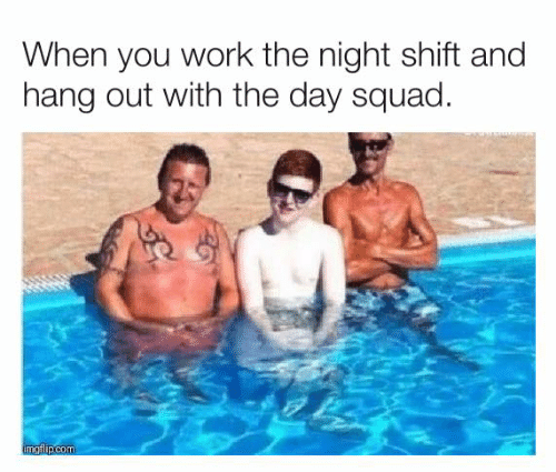 Dank, Squad, and Work: When you work the night shift and  hang out with the day squad.  imgflip.com