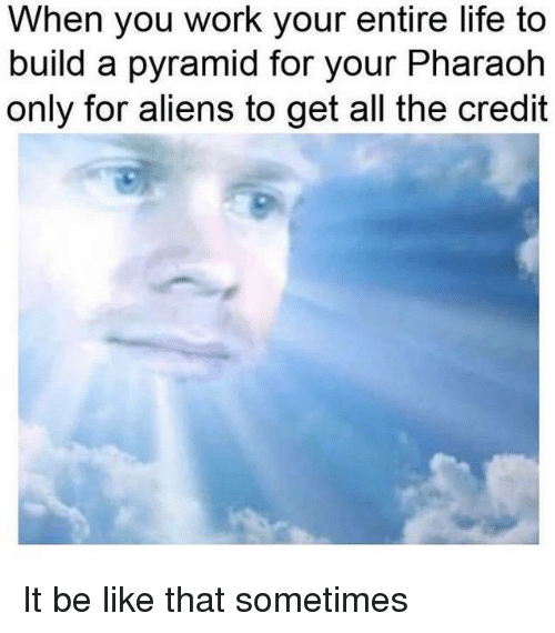 Be Like, Life, and Work: When you work your entire life to  build a pyramid for your Pharaoh  only for aliens to get all the credit It be like that sometimes