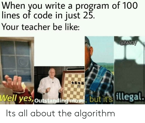 Be Like, Teacher, and Yes: When you write a program of 100  lines of code in just 25.  Your teacher be like  @liay  Well yes outstanding move, but it's 1llegal. Its all about the algorithm