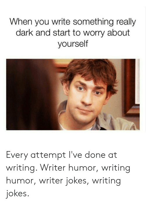 Really Dark: When you write something really  dark and start to worry about  yourself Every attempt I've done at writing. Writer humor, writing humor, writer jokes, writing jokes.