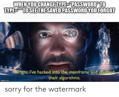 """watermark: WHEN YOUCHANGE TYPE """"PASSWORD TO  TYPE TO SEE THE SAVED PASSWORDYOUFORGOT  Airight. I've hacked into the mainframe and disabled  their algorithms  imgflip.com sorry for the watermark"""