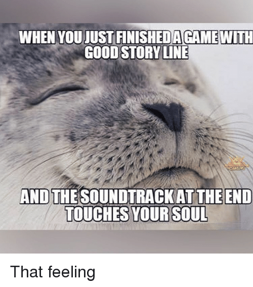 touch your soul: WHEN YOUIUSTFINISHED AGAMEWITH  GOOD STORY UNE  AND  THE SOUNDTRACKAT THE END  TOUCHES YOUR SOUL That feeling