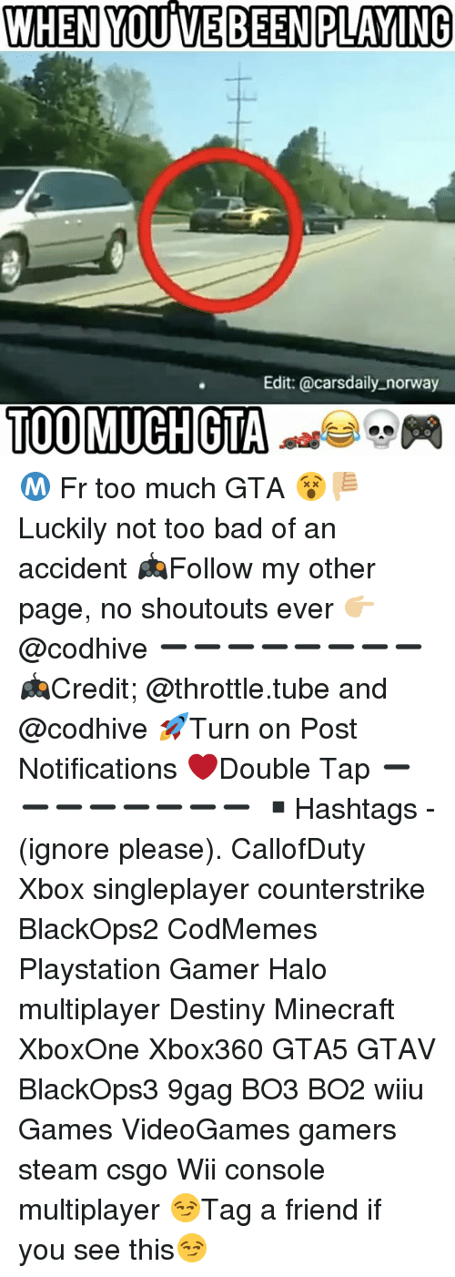 9gag, Bad, and Cars: WHEN YOUME BEEN PLAYING  Edit: @cars daily norway  TOO MUCH GTA Ⓜ️ Fr too much GTA 😵👎🏼 Luckily not too bad of an accident 🎮Follow my other page, no shoutouts ever 👉🏼@codhive ➖➖➖➖➖➖➖➖ 🎮Credit; @throttle.tube and @codhive 🚀Turn on Post Notifications ❤️Double Tap ➖➖➖➖➖➖➖➖ ▪️Hashtags - (ignore please). CallofDuty Xbox singleplayer counterstrike BlackOps2 CodMemes Playstation Gamer Halo multiplayer Destiny Minecraft XboxOne Xbox360 GTA5 GTAV BlackOps3 9gag BO3 BO2 wiiu Games VideoGames gamers steam csgo Wii console multiplayer 😏Tag a friend if you see this😏