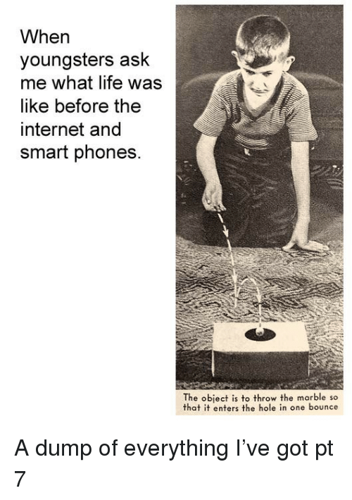 marble: When  youngsters ask  me what life was  like before the  internet and  smart phones.  The object is to throw the marble so  that it enters the hole in one bounce A dump of everything I've got pt 7