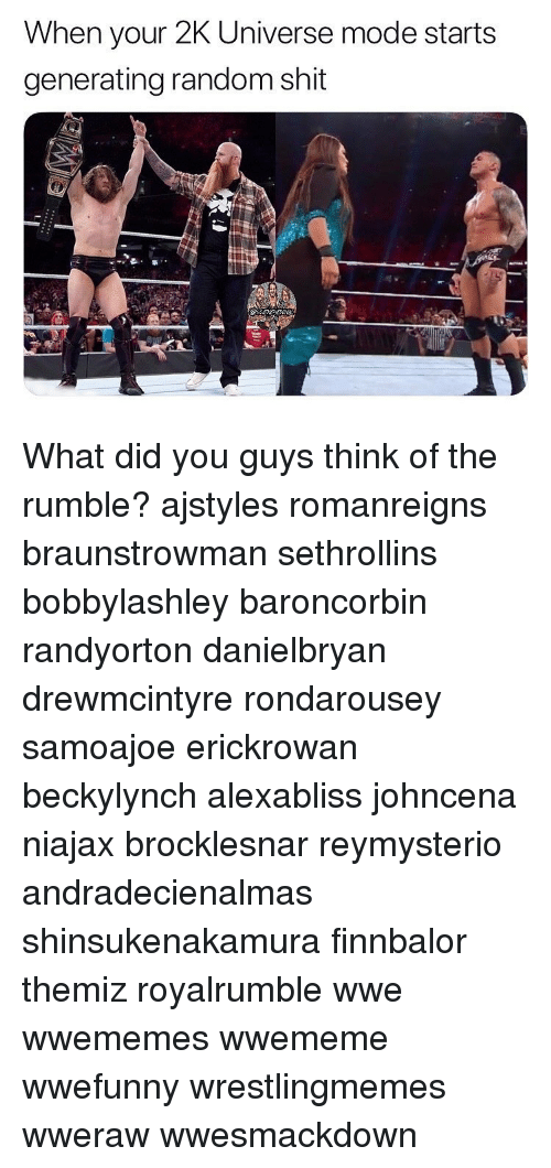 Johncena: When your 2K Universe mode starts  generating random shit What did you guys think of the rumble? ajstyles romanreigns braunstrowman sethrollins bobbylashley baroncorbin randyorton danielbryan drewmcintyre rondarousey samoajoe erickrowan beckylynch alexabliss johncena niajax brocklesnar reymysterio andradecienalmas shinsukenakamura finnbalor themiz royalrumble wwe wwememes wwememe wwefunny wrestlingmemes wweraw wwesmackdown