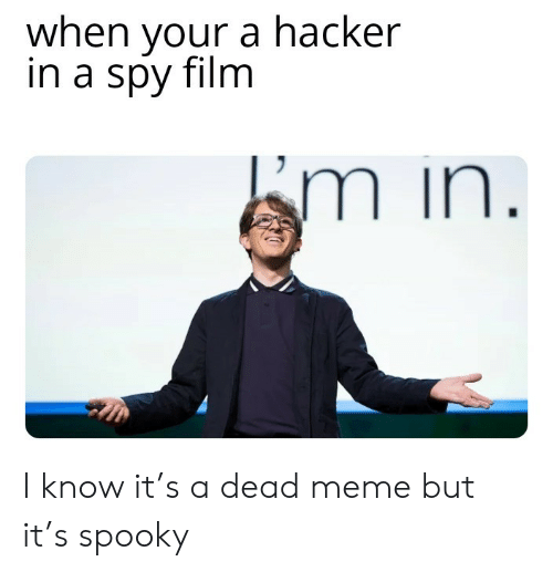 i know it: when your a hacker  in a spy film  Em in. I know it's a dead meme but it's spooky