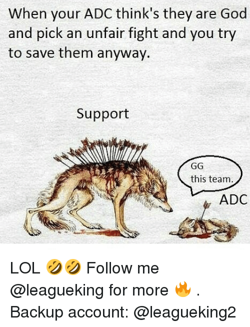 adc: When your ADC think's they are God  and pick an unfair fight and you try  to save them anyway.  Support  GG  this team  ADC LOL 🤣🤣 Follow me @leagueking for more 🔥 . Backup account: @leagueking2