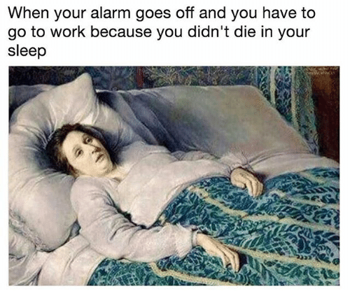 Work, Alarm, and Classical Art: When your alarm goes off and you have to  go to work because you didn't die in your  sleep