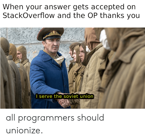 Soviet Union: When your answer gets accepted on  StackOverflow and the OP thanks you  I serve the soviet union all programmers should unionize.