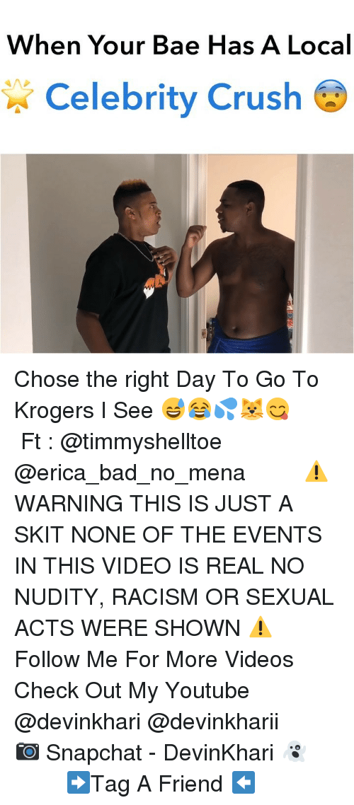 Local Celebrity: When Your Bae Has A Local  Celebrity Crush Chose the right Day To Go To Krogers I See 😅😂💦🐱😋 ━━━━━━━ Ft : @timmyshelltoe @erica_bad_no_mena ━━━━━━━ ⚠️ WARNING THIS IS JUST A SKIT NONE OF THE EVENTS IN THIS VIDEO IS REAL NO NUDITY, RACISM OR SEXUAL ACTS WERE SHOWN ⚠️ ━━━━━━━ Follow Me For More Videos Check Out My Youtube @devinkhari @devinkharii ━━━━━━━ 📷 Snapchat - DevinKhari 👻 ━━━━━━━ ➡️Tag A Friend ⬅️