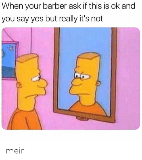 Ok And: When your barber ask if this is ok and  you say yes but really it's not meirl