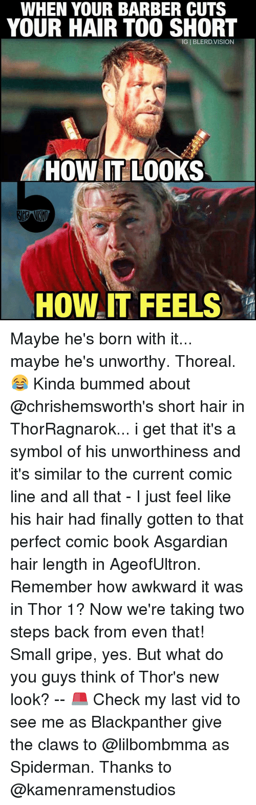 Asgardian: WHEN YOUR BARBER CUTS  YOUR HAIR TOO SHORT  HOW IT LOOKS  HOW IT FEELS Maybe he's born with it... maybe he's unworthy. Thoreal. 😂 Kinda bummed about @chrishemsworth's short hair in ThorRagnarok... i get that it's a symbol of his unworthiness and it's similar to the current comic line and all that - I just feel like his hair had finally gotten to that perfect comic book Asgardian hair length in AgeofUltron. Remember how awkward it was in Thor 1? Now we're taking two steps back from even that! Small gripe, yes. But what do you guys think of Thor's new look? -- 🚨 Check my last vid to see me as Blackpanther give the claws to @lilbombmma as Spiderman. Thanks to @kamenramenstudios