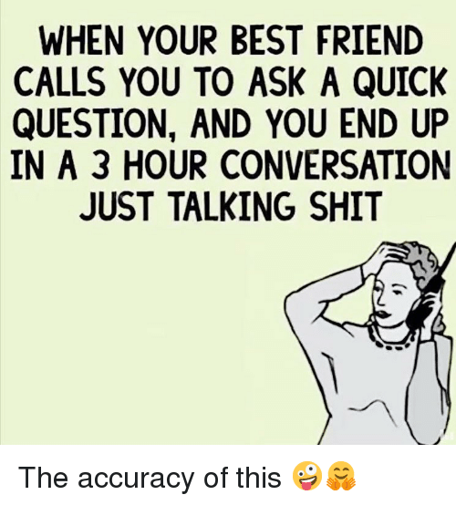 When Your Best Friend: WHEN YOUR BEST FRIEND  CALLS YOU TO ASK A QUICK  QUESTION, AND YOU END UP  IN A 3 HOUR CONVERSATION  JUST TALKING SHIT The accuracy of this 🤪🤗