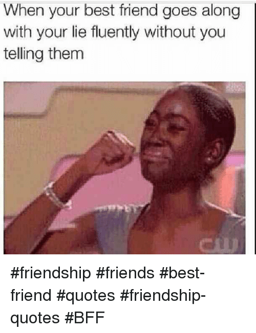 Friends Best Friend: When your best friend goes along  with your lie fluently without you  telling them #friendship #friends #best-friend #quotes #friendship-quotes #BFF