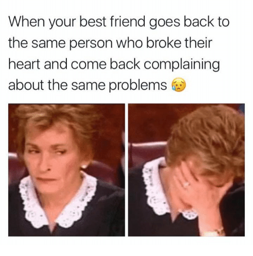 When Your Best Friend Goes Back to the Same Person Who Broke Their
