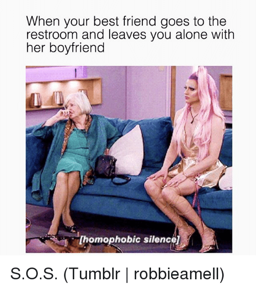 Being Alone, Best Friend, and Tumblr: When your best friend goes to the  restroom and leaves you alone with  her boyfriend  [homophobic silence] S.O.S. (Tumblr   robbieamell)