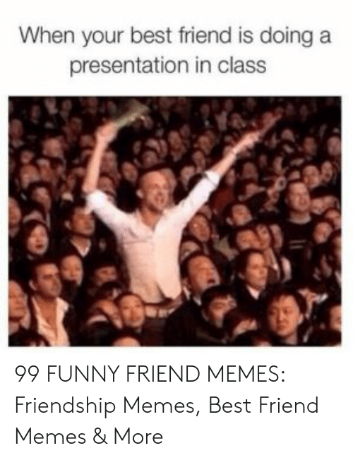 Best Friend, Funny, and Memes: When your best friend is doing a  presentation in class 99 FUNNY FRIEND MEMES: Friendship Memes, Best Friend Memes & More