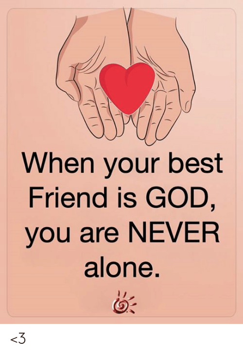 When Your Best Friend: When your best  Friend is GOD,  you are NEVER  alone. <3