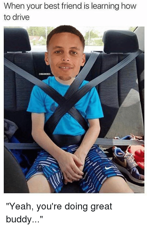 When Your Best Friend Is Learning How To Drive Yeah You Re Doing Great Buddy Nba Meme On Awwmemes Com