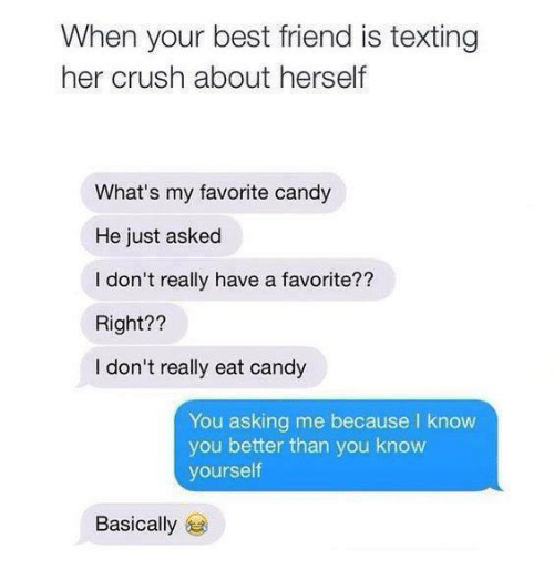 Know Yourself: When your best friend is texting  her crush about herself  What's my favorite candy  He just asked  I don't really have a favorite??  Right??  I don't really eat candy  You asking me because l know  you better than you know  yourself  Basically