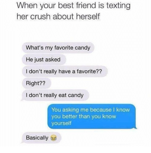 Know Yourself: When your best friend is texting  her crush about herself  What's my favorite candy  He just asked  I don't really have a favorite??  Right??  I don't really eat candy  You asking me because I know  you better than you know  yourself  Basically