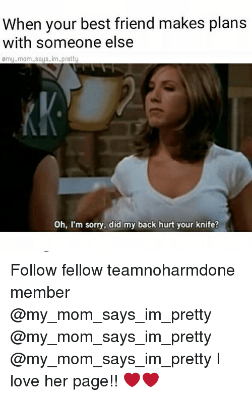 Best Friend, Love, and Memes: When your best friend makes plans  with someone else  omy.mom says im pretty  Oh, I'm sorry, did my back hurt your knife? Follow fellow teamnoharmdone member @my_mom_says_im_pretty @my_mom_says_im_pretty @my_mom_says_im_pretty I love her page!! ❤️❤️