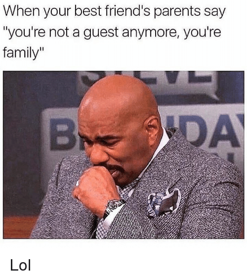 """Family, Friends, and Lol: When your best friend's parents say  """"you're not a guest anymore, you're  family"""" Lol"""