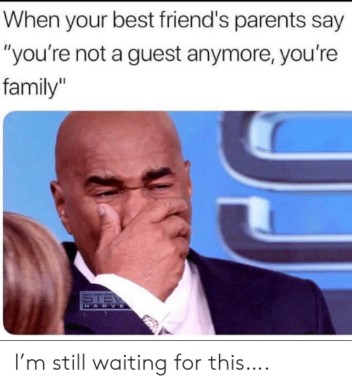 "Family, Friends, and Parents: When your best friend's parents say  ""you're not a guest anymore, you're  family""  STE  HARVE I'm still waiting for this…."