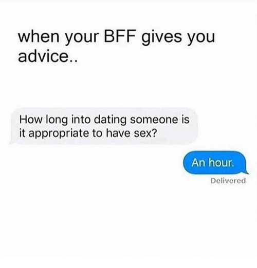 Advice, Dating, and Sex: when your BFF gives you  advice  How long into dating someone is  it appropriate to have sex?  An hour.  Delivered