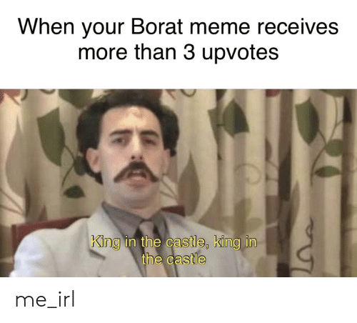 Meme, Borat, and The Castle: When your Borat meme receives  more than 3 upvotes  King in the castle, king in  the castle me_irl
