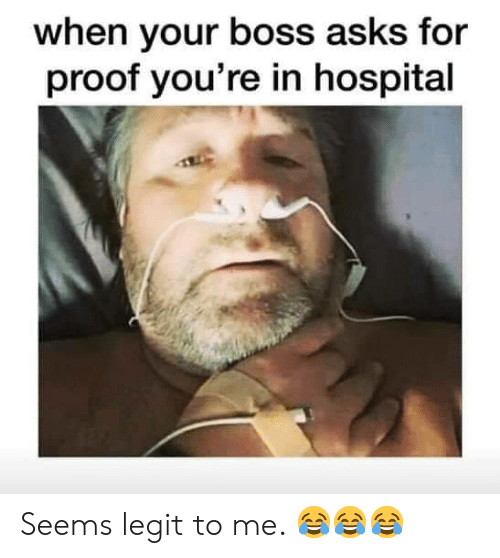 Memes, Hospital, and Asks: when your boss asks for  proof you're in hospital Seems legit to me. 😂😂😂