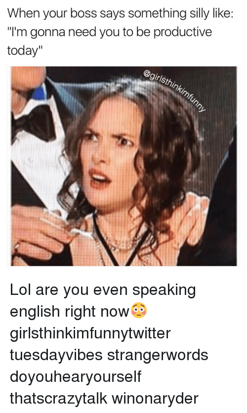 """silliness: When your boss says something silly like:  """"I'm gonna need you to be productive  today""""  girl Lol are you even speaking english right now😳 girlsthinkimfunnytwitter tuesdayvibes strangerwords doyouhearyourself thatscrazytalk winonaryder"""